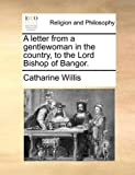 A Letter from a Gentlewoman in the Country, to the Lord Bishop of Bangor, Catharine Willis, 1170524036
