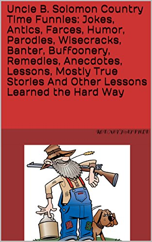 Uncle B. Solomon Country Time Funnies:  Jokes, Antics, Farces, Humor, Parodies, Wisecracks, Banter, Buffoonery, Remedies, Anecdotes, Lessons, Mostly True ... And Other Lessons Learned the Hard Way