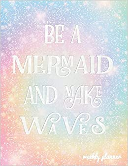 Mermaid Quotes Be a Mermaid and Make Waves Weekly Planner: Mermaid Quote 18 Month  Mermaid Quotes