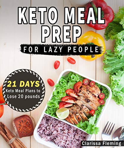 Keto Meal Prep For Lazy People: 21 Days of Ketogenic Meal Plans to Lose 15 Pounds (40 Delicious Keto Made Easy Recipes Plus Tips And Tricks For Beginners All In One Cookbook! Start This Diet Today!) by [Fleming, Clarissa]
