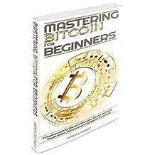 Bitcoin: Mastering Bitcoin for Beginner - Innovative guide for Bitcoin enthusiasts, Bitcoin investors, Bitcoin traders, Bitcoin miners and Bitcoin merchants(Blockchain, ... Cryptocurrency, Bitcoin wallet)