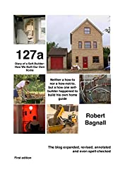 127a - Diary of a Self-Builder: How We Built Our Own Home: Neither a how-to nor a how-not-to, but a how one self-builder happened to build his own home guide (English Edition)