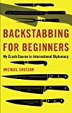 Backstabbing for Beginners: My Crash Course in International Diplomacy, Michael Soussan, 1568584415