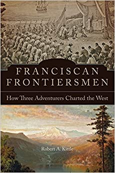 Robert A. Kittle - Franciscan Frontiersmen: How Three Adventurers Charted The West