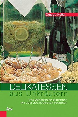 Delikatessen aus Unkräutern: Das Wildpflanzen-Kochbuch. Mit über 200 köstlichen Rezepten