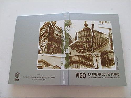 Vigo: La ciudad que se perdió : arquitectura desaparecida, arquitectura no realizada (Spanish Edition): Xaime Garrido: 9788486845926: Amazon.com: Books