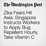 Zika Fears Hit Asia: Singapore Instructs Workers to Apply Bug Repellent Hourly, Take Vitamin C | Ariana Eunjung Cha