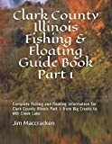 Clark County Illinois Fishing & Floating Guide Book Part 1: Complete fishing and floating information for Clark County Illinois Part 1 from Big Creeks ... (Illinois Fishing & Floating Guide Books)