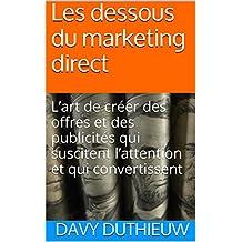 Les dessous du marketing direct: L'art de créer des offres et des publicités qui suscitent l'attention et qui convertissent (French Edition)