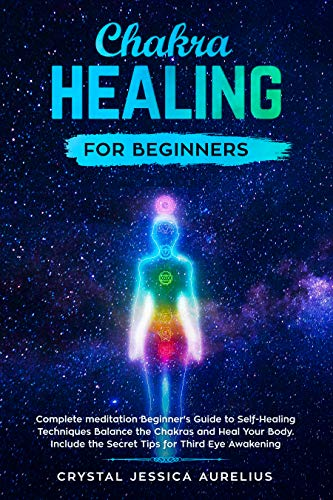 Chakra healing for beginners: Complete meditation Beginner's Guide to Self-Healing Techniques Balance the Chakras and Heal Your Body. Include the Secret Tips for Third Eye Awakening (Kindle Help Guide)