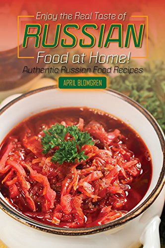 Enjoy the Real Taste of Russian Food at Home!: Authentic Russian Food Recipes by April Blomgren