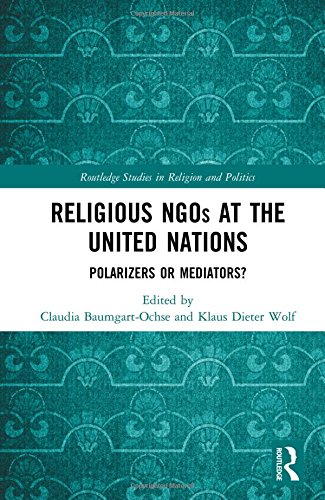 Religious NGOs at the United Nations: Polarizers or Mediators? (Routledge Studies in Religion and Politics)