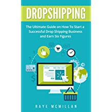 Dropshipping: The Ultimate Guide on How To Start a Successful Dropshipping Business and Earn Six Figures (Dropshipping For Beginners, Dropshipping Business, E-commerce, Passive Income)