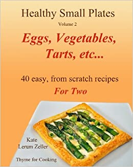 Healthy Small Plates, Volume 2: Eggs, Vegetables, Tarts, etc