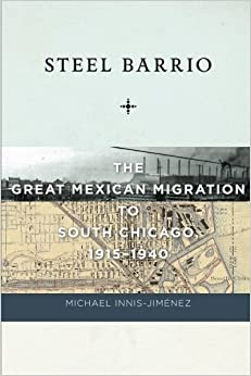 Book Steel Barrio: The Great Mexican Migration to South Chicago, 1915-1940 (Culture, Labor, History) by Michael Innis-Jim??nez (2013-06-24)
