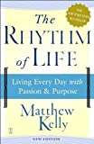 By Matthew Kelly The Rhythm of Life: Living Every Day with Passion and Purpose (Reprint)