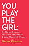 You Play The Girl: On Playboy Bunnies, Princesses, Trainwrecks and Other Man-Made Women