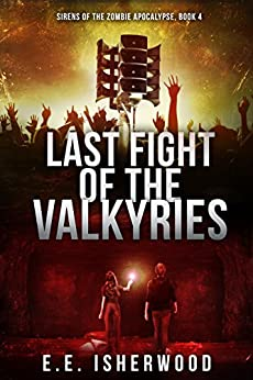 Last Fight of the Valkyries: Sirens of the Zombie Apocalypse, Book 4 by [Isherwood, E.E.]