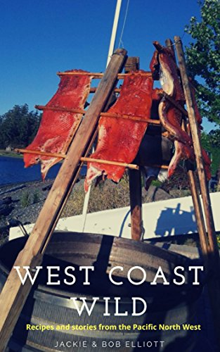 West Coast Wild: Stories & Recipes from the Pacific North West by Jackie Elliott, Bob  Elliott