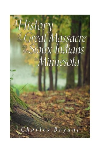 A History of the Great Massacre by the Sioux Indians in Minnesota: Including the Personal Narratives of Many Who Escaped