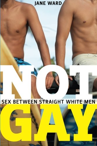Not Gay:Sex Between Straight White Men