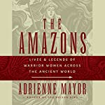 Amazons: Lives and Legends of Warrior Women across the Ancient World | Adrienne Mayor