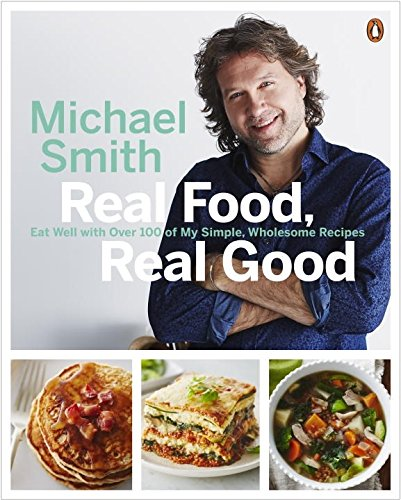 Real Food, Real Good: Eat Well With Over 100 of My Simple, Wholesome Recipes by Michael Smith