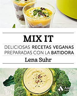 Mix It: Deliciosas recetas veganas preparadas con la batidora (Spanish Edition) by [