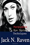 Manipulative Eye Contact Techniques: Install Thoughts and Feelings Just with Your Eyes!, Jack Raven, 1495254062