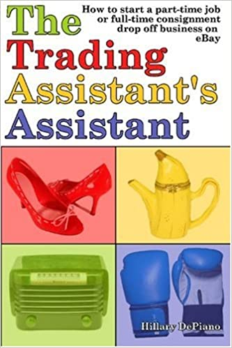 The Trading Assistant S Assistant How To Start A Part Time Job Or Full Time Consignment Drop Off Business On Ebay Hillary Depiano 9780978606336 Amazon Com Books