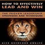 How to Effectively Lead and Win: The Proven Leadership Strategies and Techniques | Alex Nkenchor Uwajeh