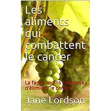 Les aliments qui combattent le cancer: La façon moins coûteuse d'éliminer le cancer (French Edition)