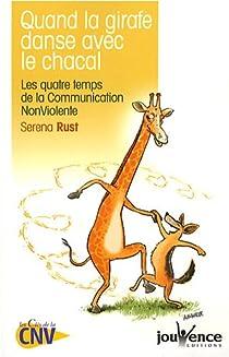 Quand la girafe danse avec le chacal : Les quatre temps de la Communication NonViolente par Rust