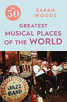 The 50 Greatest Musical Places by [Woods, Sarah]