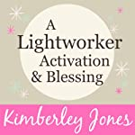 A Lightworker Activation and Blessing for a New World | Kimberley Jones