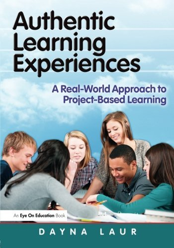 Authentic Learning Experiences: A Real-World Approach to Project-Based Learning by Dayna Laur (2013-05-02)
