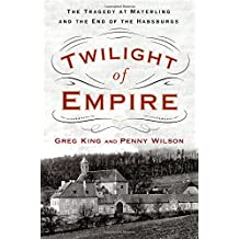 Twilight of Empire: The Tragedy at Mayerling and the End of the Habsburgs