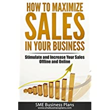 How to Maximize Sales in Your Business: Stimulate and Increase Your Sales Offline and Online