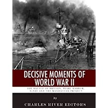 Decisive Moments of World War II: The Battle of Britain, Pearl Harbor, D-Day and the Manhattan Project