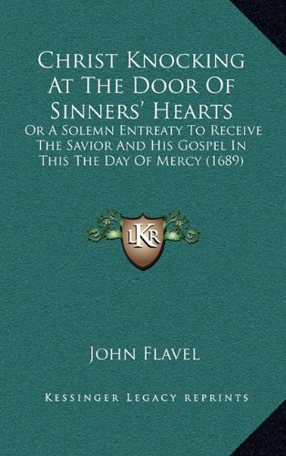 Christ Knocking At The Door Of Sinners' Hearts: Or A Solemn Entreaty To Receive The Savior And His Gospel In This The Day Of Mercy (1689) PDF