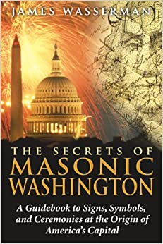 Secrets of Masonic Washington: A Guidebook to Signs, Symbols, and Ceremonies at the Origin of America's Capital