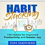 Habit Stacking: 150 Habits for Improved Productivity and Greater Joy | Tom Shepherd