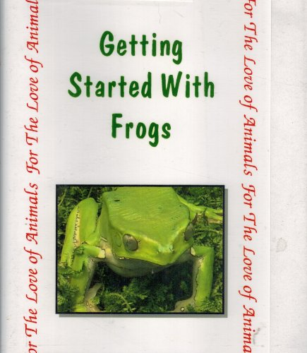 (Getting Started With Frogs: Frogs as Pets (For the Love of Animal Series))