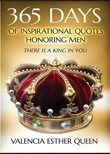 365 DAYS OF INSPIRATIONAL QUOTES HONORING MEN: THERE IS A KING IN YOU (Queen Valencia)