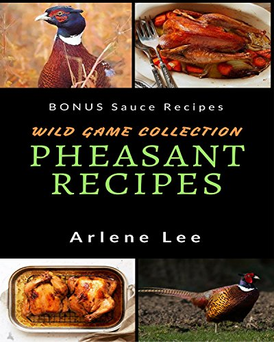 Pheasant Recipes: Wild Game Collection - How to Cook Pheasant by [Lee, Arlene]