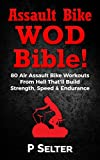 Assault Bike WOD Bible!: 80 Air Assault Bike Workouts From Hell That'll Build Strength, Speed & Endurance