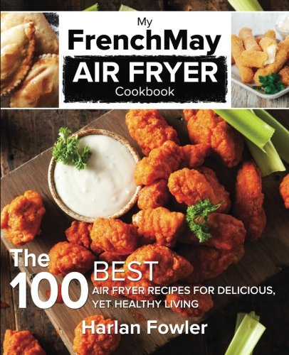 My FrenchMay Air Fryer Cookbook: The 100 Best Air Fryer Recipes for Delicious yet Healthy Living by Harlan Fowler