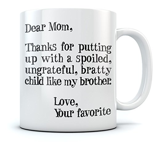 Mother's Day Gift idea For Mom Funny Coffee Mug - Dear Mom: Thanks for Putting Up With a Spoiled Child, Like My Brother, Fun Birthday / Xmas Gift For Mothers From Son, Daughter Coffee Mug 15 Oz. White (Mom Xmas Ideas)