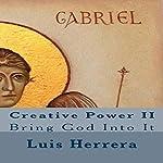 Creative Power II: Bring God Into It   Luis Herrera