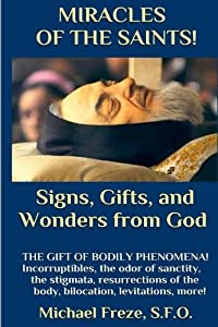 MIRACLES OF THE SAINTS! Signs and Wonders from God: Miraculous Bodily Phenomena! (Volume 1)